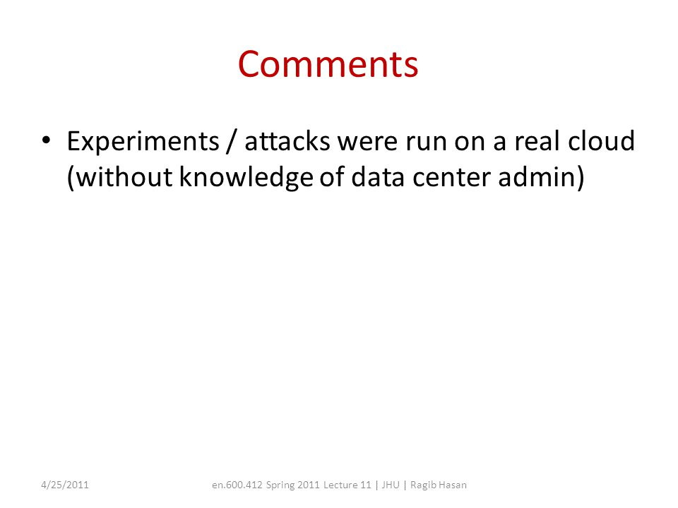 Comments Experiments / attacks were run on a real cloud (without knowledge of data center admin) 4/25/2011en.600.412 Spring 2011 Lecture 11 | JHU | Ragib Hasan