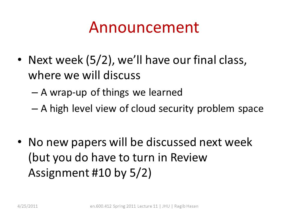 Announcement Next week (5/2), we'll have our final class, where we will discuss – A wrap-up of things we learned – A high level view of cloud security