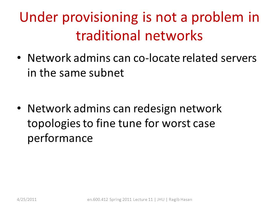 Under provisioning is not a problem in traditional networks Network admins can co-locate related servers in the same subnet Network admins can redesign network topologies to fine tune for worst case performance 4/25/2011en.600.412 Spring 2011 Lecture 11 | JHU | Ragib Hasan