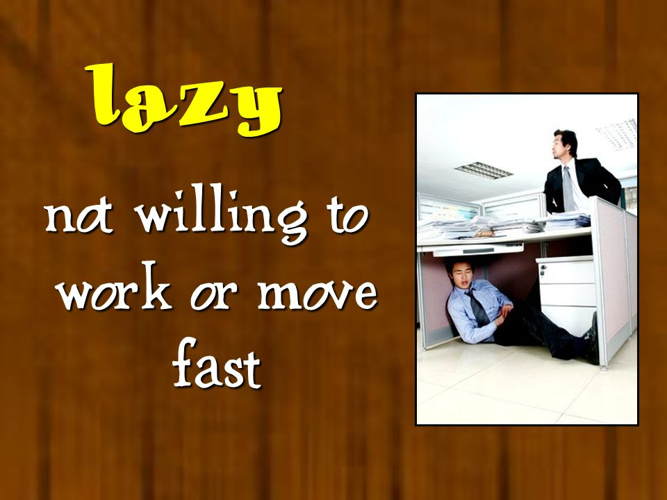  not willing to work or move fast