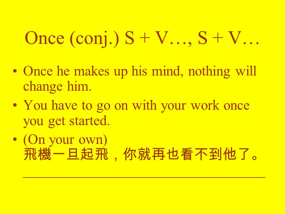 Once (conj.) S + V…, S + V… Once he makes up his mind, nothing will change him.