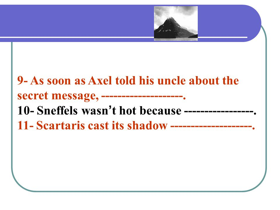 9- As soon as Axel told his uncle about the secret message, --------------------.