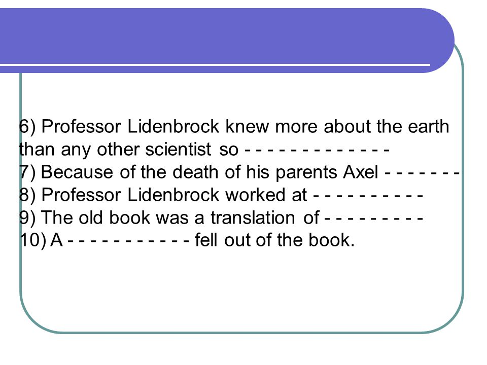 6) Professor Lidenbrock knew more about the earth than any other scientist so - - - - - - - - - - - - - 7) Because of the death of his parents Axel - - - - - - - 8) Professor Lidenbrock worked at - - - - - - - - - - 9) The old book was a translation of - - - - - - - - - 10) A - - - - - - - - - - - fell out of the book.