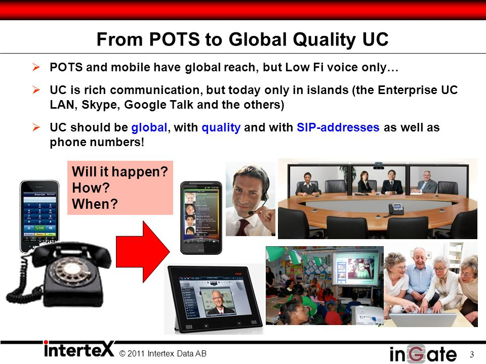 © 2011 Intertex Data AB 3 From POTS to Global Quality UC  POTS and mobile have global reach, but Low Fi voice only…  UC is rich communication, but today only in islands (the Enterprise UC LAN, Skype, Google Talk and the others)  UC should be global, with quality and with SIP-addresses as well as phone numbers.