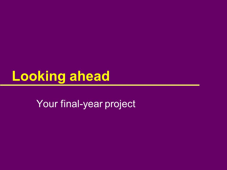 Looking ahead Your final-year project