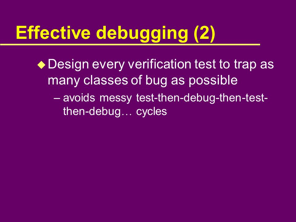 Effective debugging (2) u Design every verification test to trap as many classes of bug as possible –avoids messy test-then-debug-then-test- then-debug … cycles