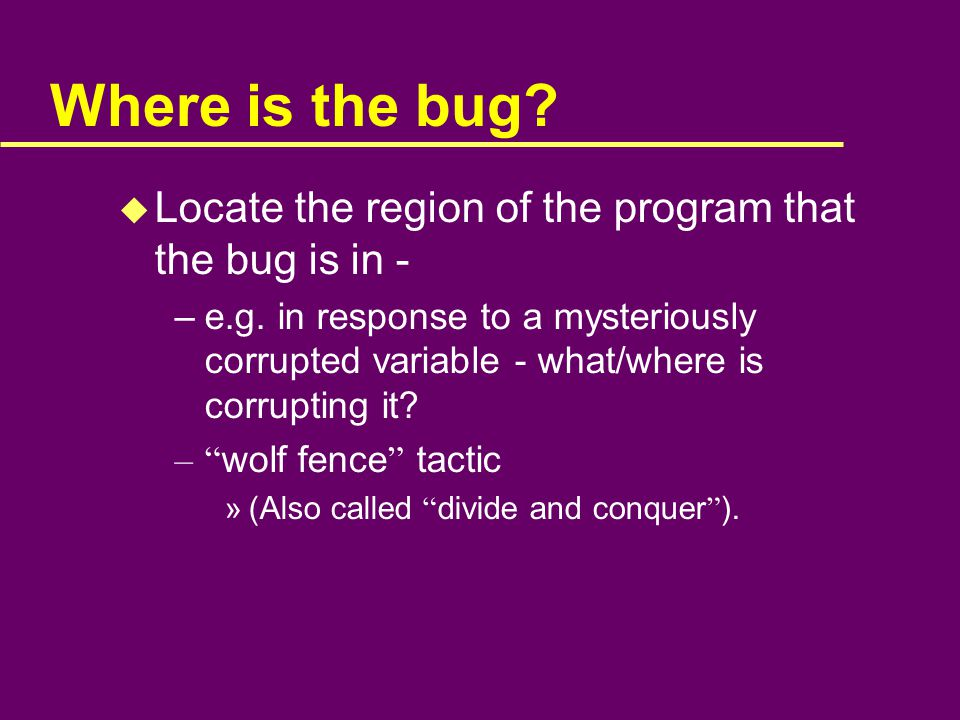 Where is the bug. u Locate the region of the program that the bug is in - –e.g.