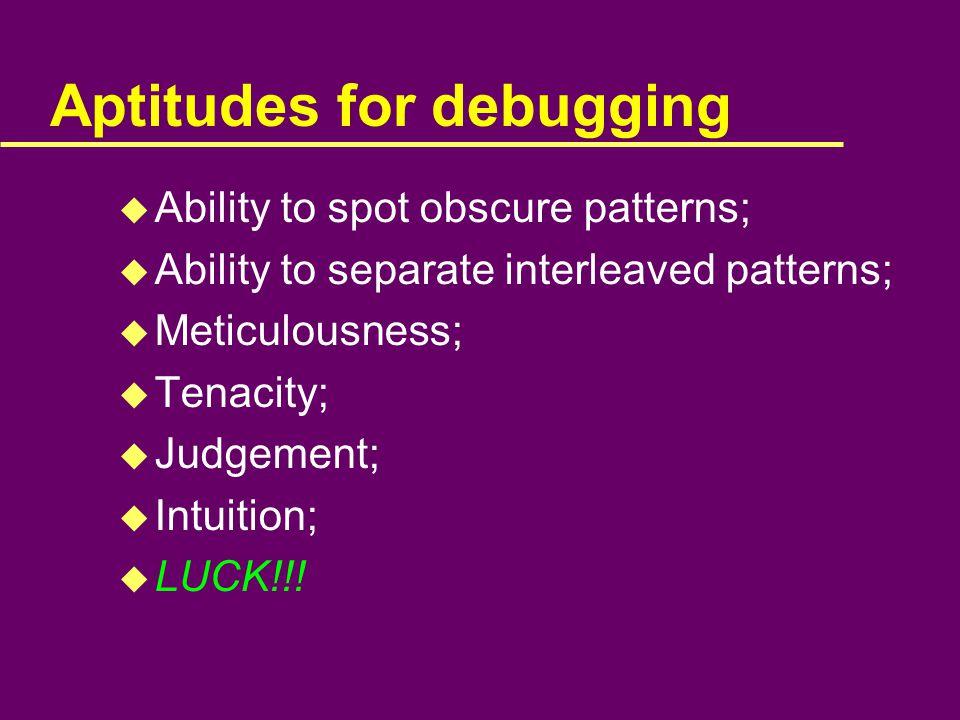 Aptitudes for debugging u Ability to spot obscure patterns; u Ability to separate interleaved patterns; u Meticulousness; u Tenacity; u Judgement; u Intuition; u LUCK!!!