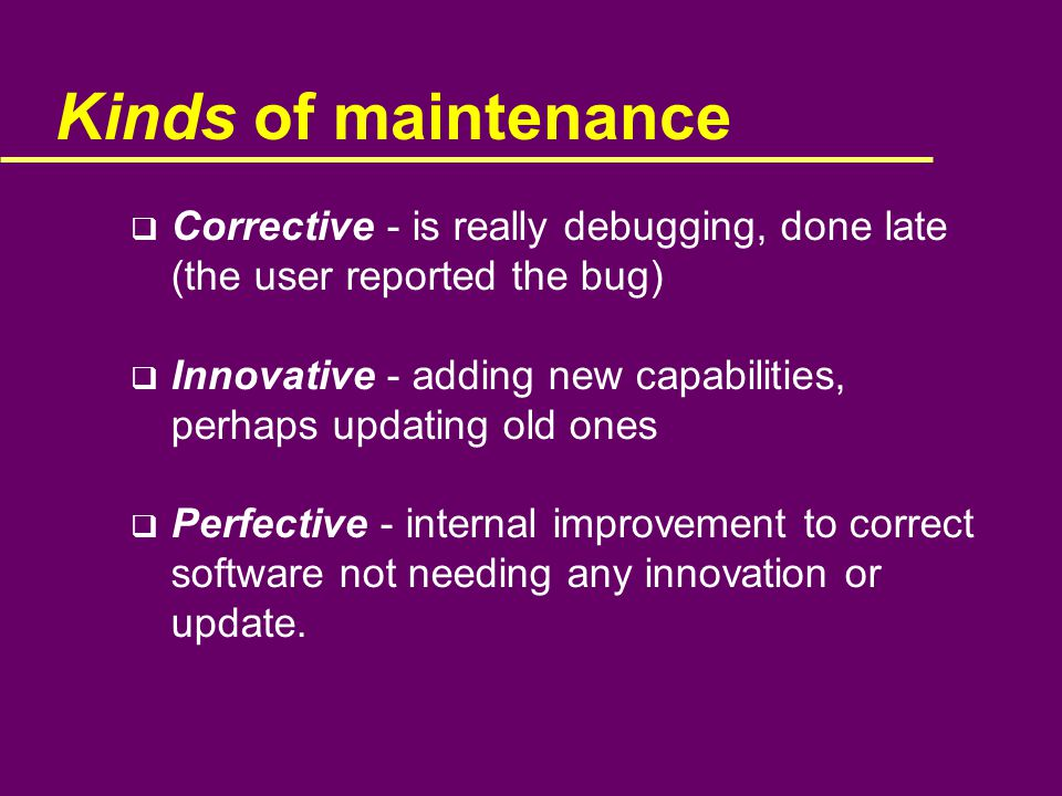 Kinds of maintenance  Corrective - is really debugging, done late (the user reported the bug)  Innovative - adding new capabilities, perhaps updating old ones  Perfective - internal improvement to correct software not needing any innovation or update.