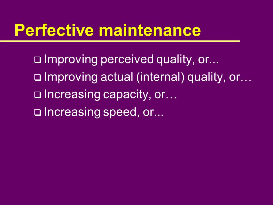 Perfective maintenance  Improving perceived quality, or...