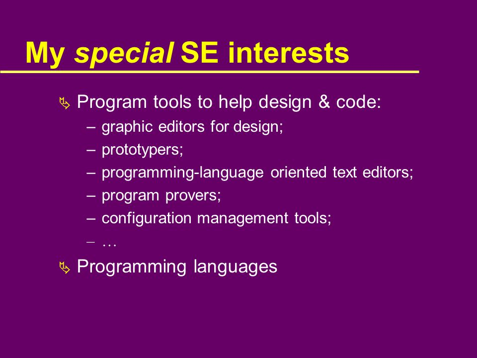 My special SE interests  Program tools to help design & code: –graphic editors for design; –prototypers; –programming-language oriented text editors; –program provers; –configuration management tools; –…–…  Programming languages