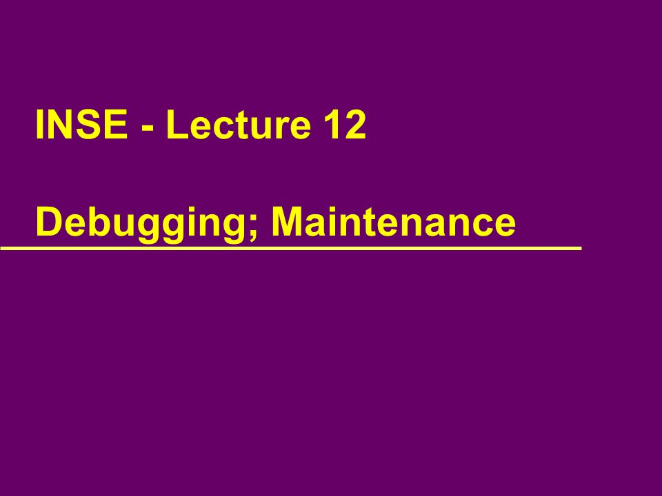 INSE - Lecture 12 Debugging; Maintenance