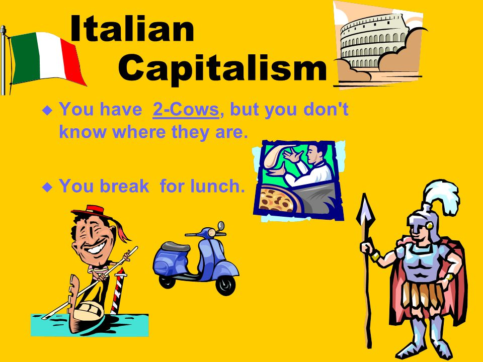 Italian Capitalism  You have 2-Cows, but you don t know where they are.  You break for lunch.