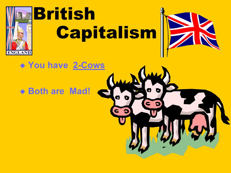 British Capitalism  You have 2-Cows  Both are Mad!