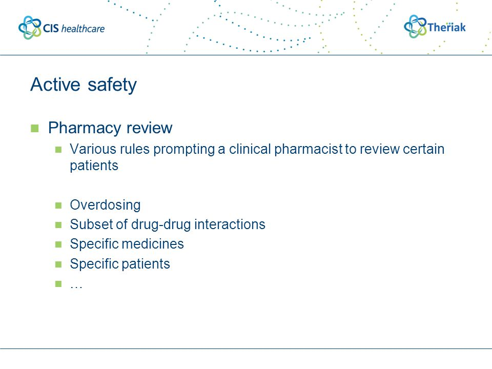 Active safety Pharmacy review Various rules prompting a clinical pharmacist to review certain patients Overdosing Subset of drug-drug interactions Spe