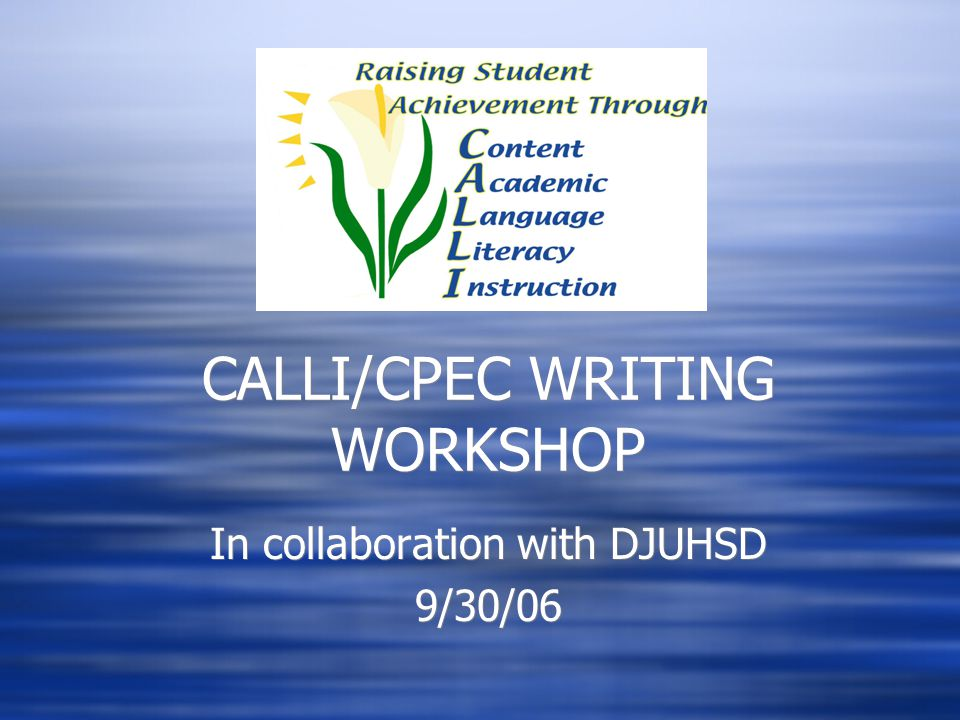 CALLI/CPEC WRITING WORKSHOP In collaboration with DJUHSD 9/30/06 In collaboration with DJUHSD 9/30/06
