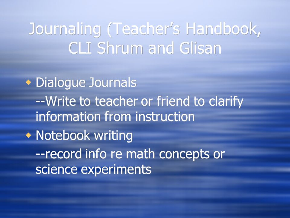Journaling (Teacher's Handbook, CLI Shrum and Glisan  Dialogue Journals --Write to teacher or friend to clarify information from instruction  Notebook writing --record info re math concepts or science experiments  Dialogue Journals --Write to teacher or friend to clarify information from instruction  Notebook writing --record info re math concepts or science experiments