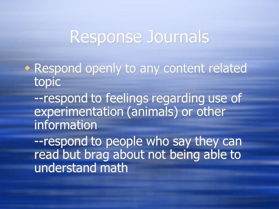 Response Journals  Respond openly to any content related topic --respond to feelings regarding use of experimentation (animals) or other information --respond to people who say they can read but brag about not being able to understand math  Respond openly to any content related topic --respond to feelings regarding use of experimentation (animals) or other information --respond to people who say they can read but brag about not being able to understand math