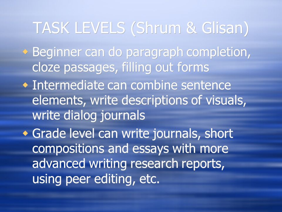 TASK LEVELS (Shrum & Glisan)  Beginner can do paragraph completion, cloze passages, filling out forms  Intermediate can combine sentence elements, w