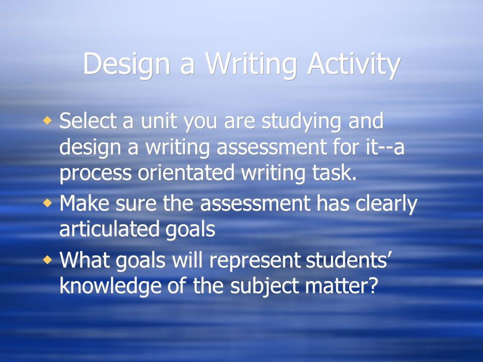 Design a Writing Activity  Select a unit you are studying and design a writing assessment for it--a process orientated writing task.  Make sure the