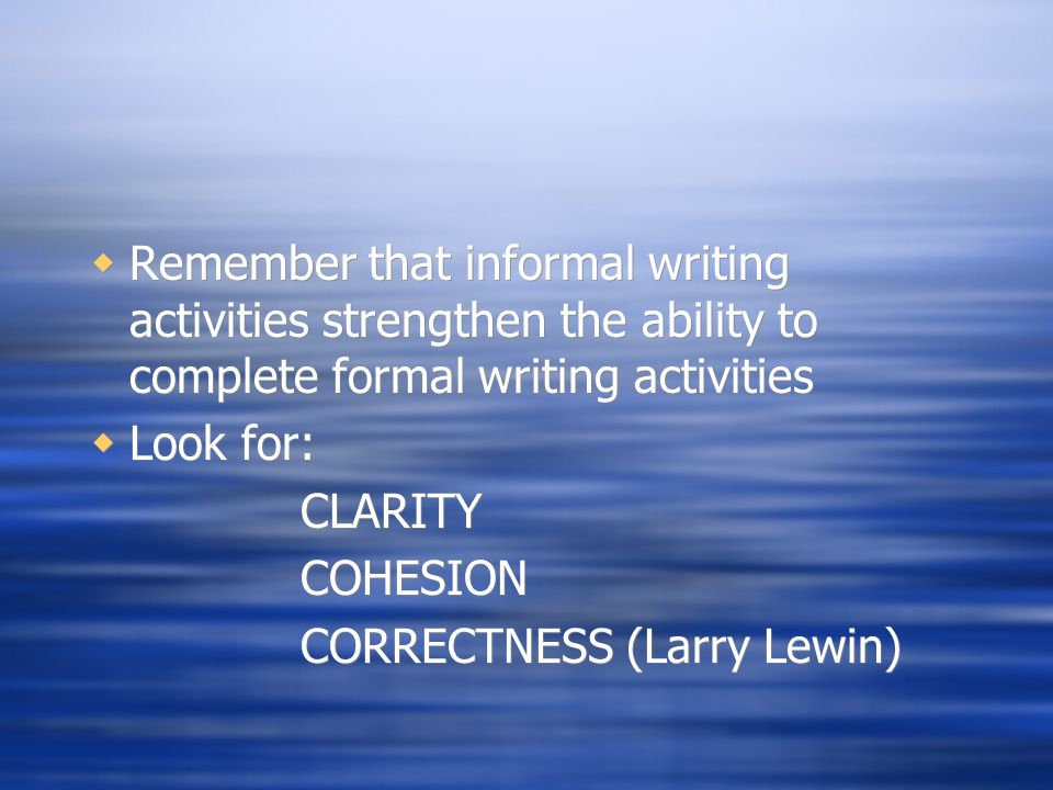 Look for: CLARITY COHESION CORRECTNESS (Larry Lewin)  Remember that informal writing activities strengthen the ability to complete formal writing a