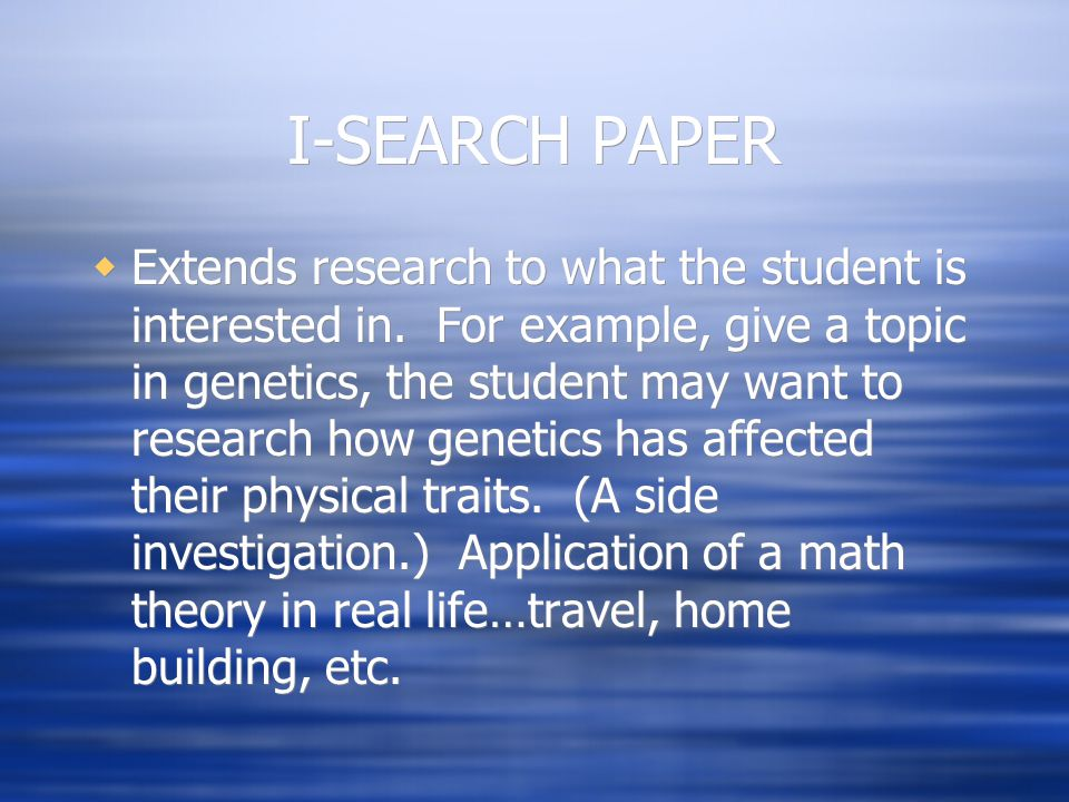 I-SEARCH PAPER  Extends research to what the student is interested in. For example, give a topic in genetics, the student may want to research how ge