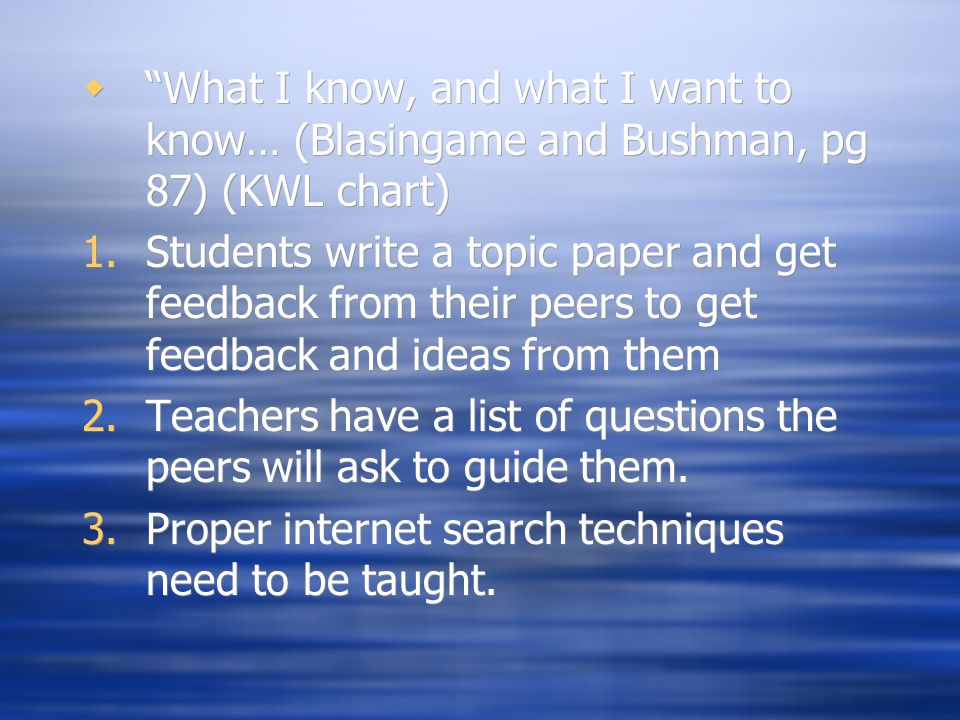 " ""What I know, and what I want to know… (Blasingame and Bushman, pg 87) (KWL chart) 1.Students write a topic paper and get feedback from their peers"