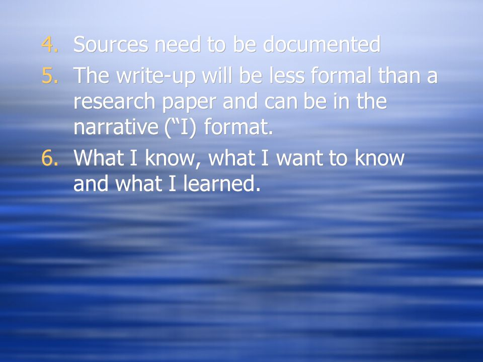 4.Sources need to be documented 5.The write-up will be less formal than a research paper and can be in the narrative ( I) format.