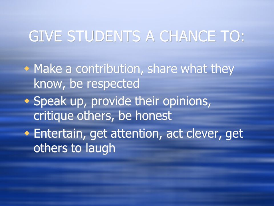 GIVE STUDENTS A CHANCE TO:  Make a contribution, share what they know, be respected  Speak up, provide their opinions, critique others, be honest 
