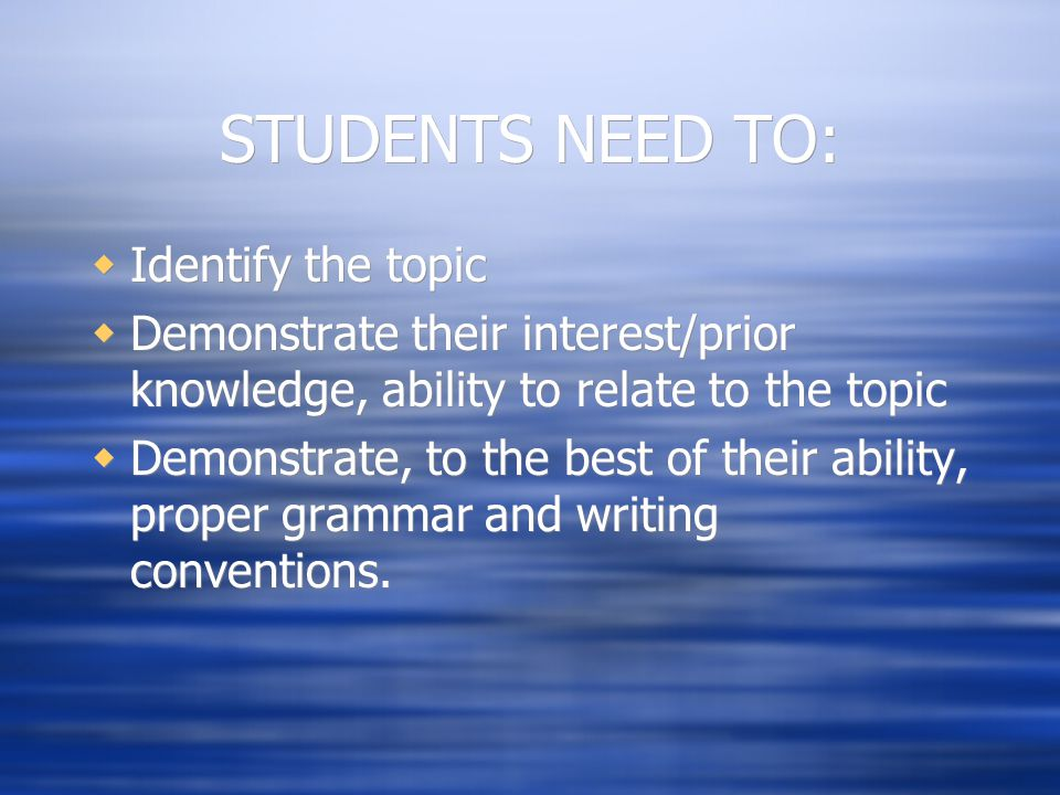 STUDENTS NEED TO:  Identify the topic  Demonstrate their interest/prior knowledge, ability to relate to the topic  Demonstrate, to the best of their ability, proper grammar and writing conventions.