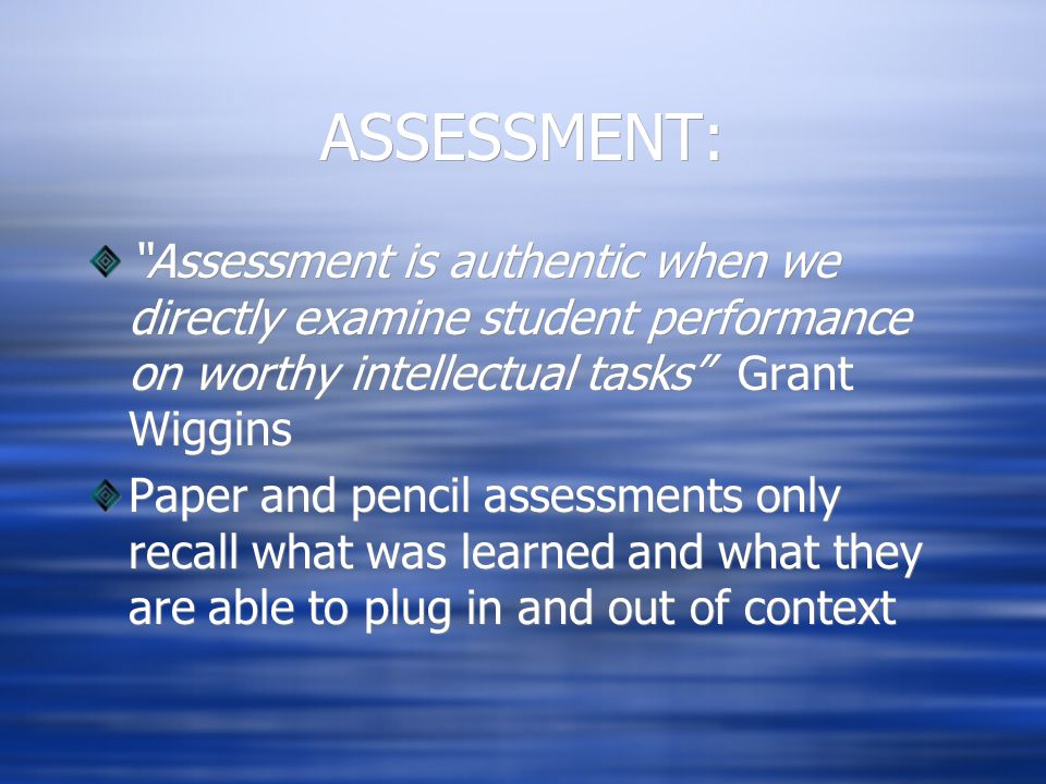 ASSESSMENT: Assessment is authentic when we directly examine student performance on worthy intellectual tasks Grant Wiggins Paper and pencil assessments only recall what was learned and what they are able to plug in and out of context Assessment is authentic when we directly examine student performance on worthy intellectual tasks Grant Wiggins Paper and pencil assessments only recall what was learned and what they are able to plug in and out of context
