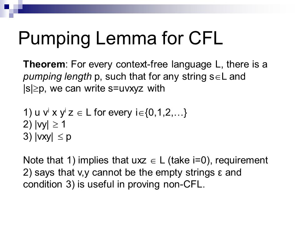Pumping Lemma for CFL Theorem: For every context-free language L, there is a pumping length p, such that for any string s  L and |s|  p, we can write s=uvxyz with 1) u v i x y i z  L for every i  {0,1,2,…} 2) |vy|  1 3) |vxy|  p Note that 1) implies that uxz  L (take i=0), requirement 2) says that v,y cannot be the empty strings ε and condition 3) is useful in proving non-CFL.