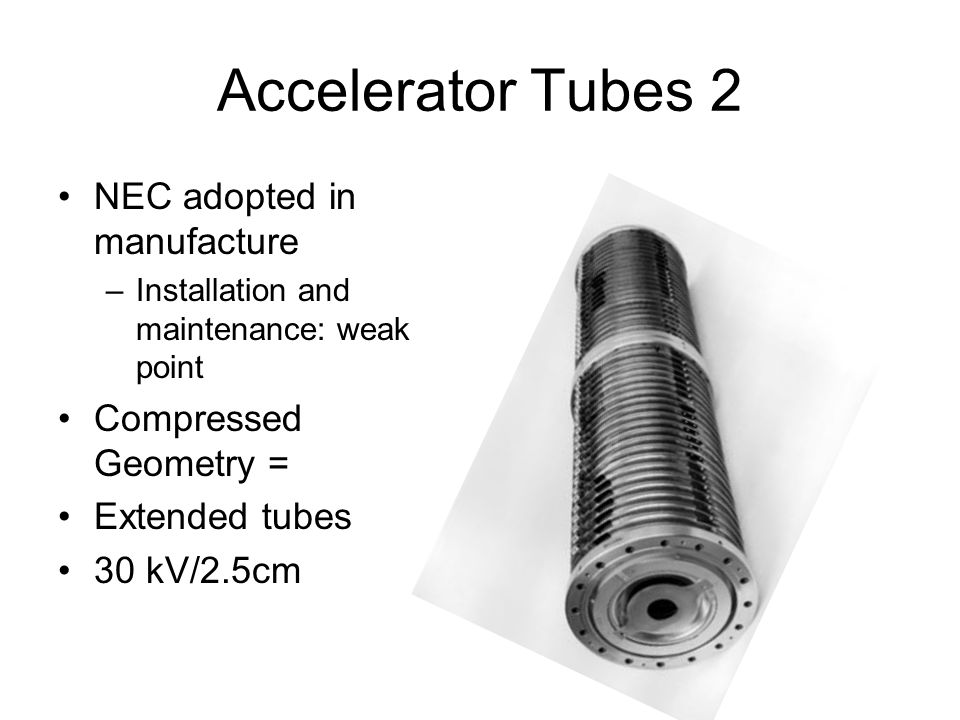 Accelerator Tubes 2 NEC adopted in manufacture –Installation and maintenance: weak point Compressed Geometry = Extended tubes 30 kV/2.5cm