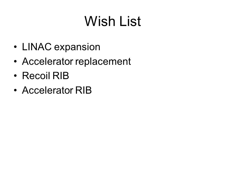 Wish List LINAC expansion Accelerator replacement Recoil RIB Accelerator RIB