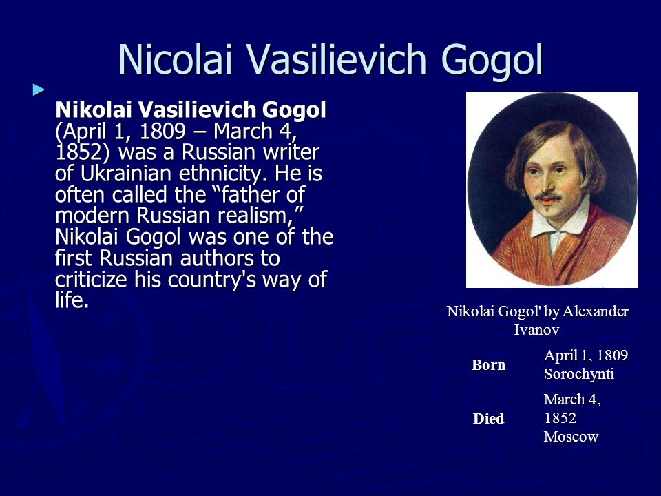 Nicolai Vasilievich Gogol ► Nikolai Vasilievich Gogol (April 1, 1809 – March 4, 1852) was a Russian writer of Ukrainian ethnicity.
