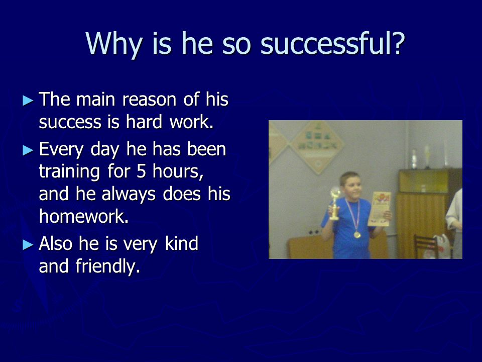 Why is he so successful? Why is he so successful? ► The main reason of his success is hard work. ► Every day he has been training for 5 hours, and he