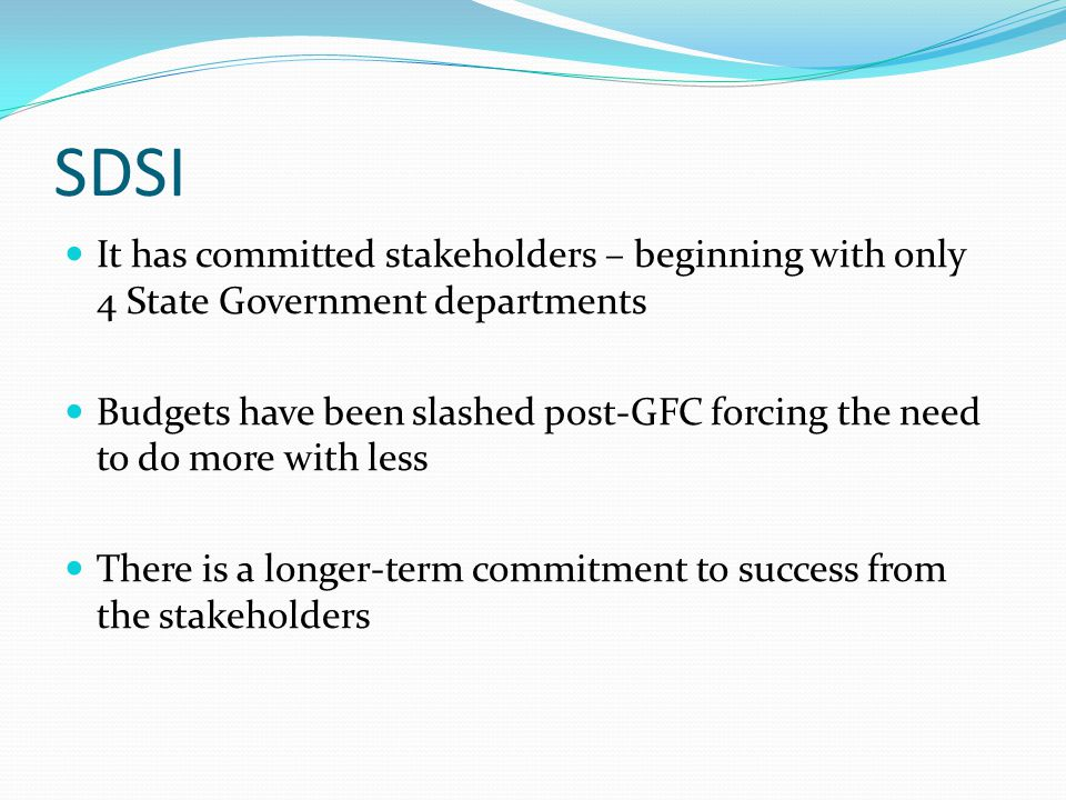 SDSI It has committed stakeholders – beginning with only 4 State Government departments Budgets have been slashed post-GFC forcing the need to do more