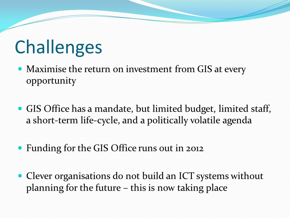 Challenges Maximise the return on investment from GIS at every opportunity GIS Office has a mandate, but limited budget, limited staff, a short-term l