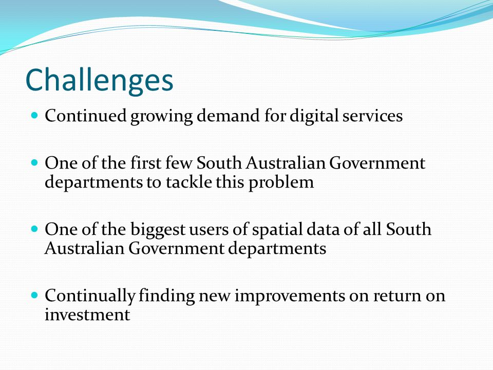 Challenges Continued growing demand for digital services One of the first few South Australian Government departments to tackle this problem One of th