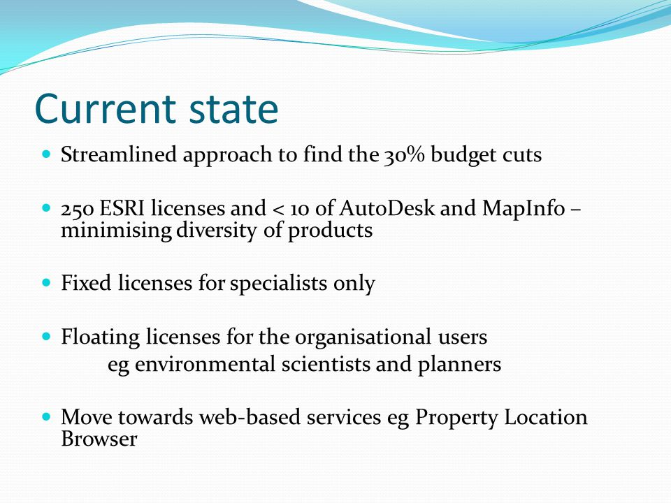 Current state Streamlined approach to find the 30% budget cuts 250 ESRI licenses and < 10 of AutoDesk and MapInfo – minimising diversity of products F