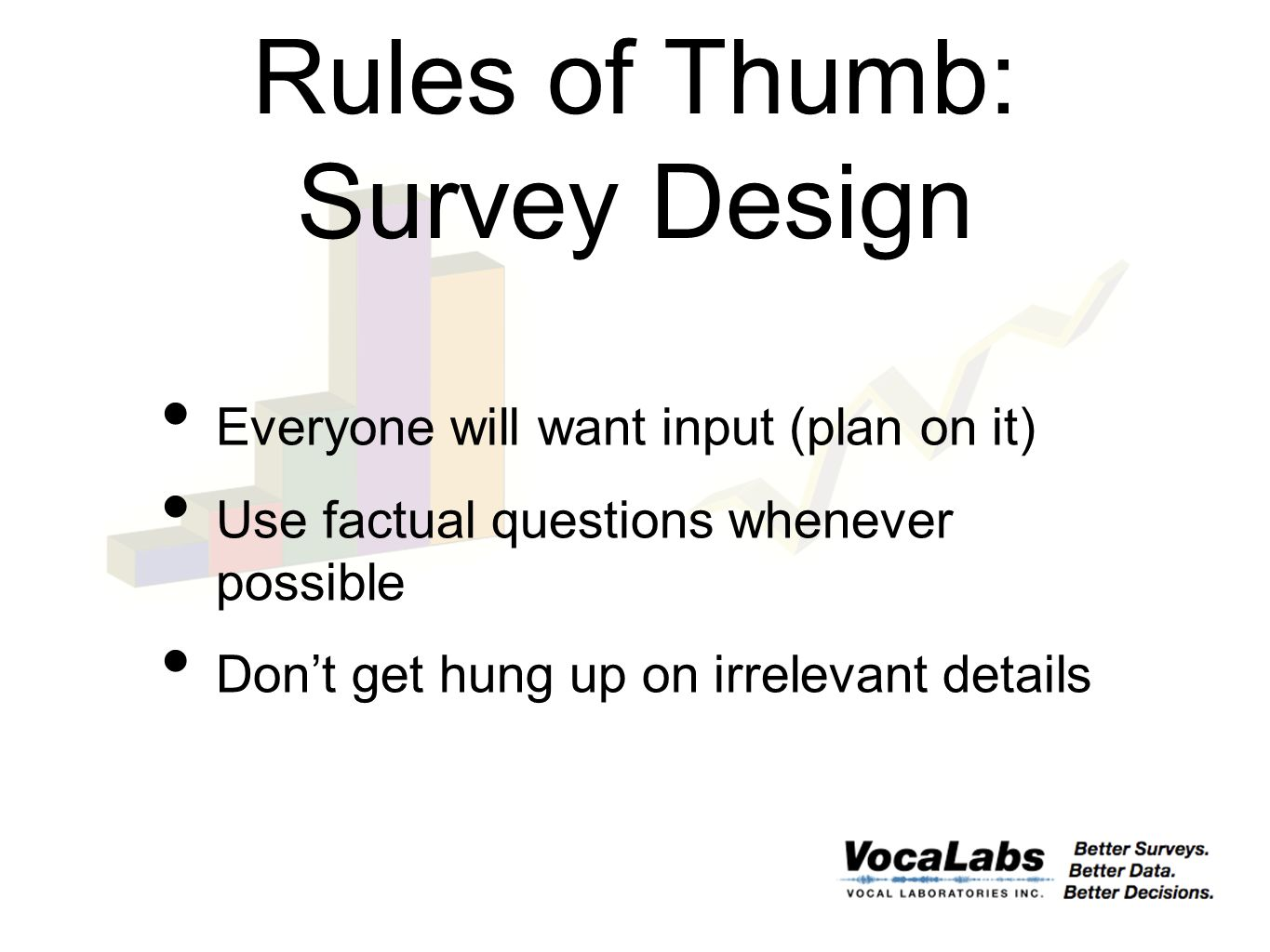 Rules of Thumb: Survey Design Everyone will want input (plan on it) Use factual questions whenever possible Don't get hung up on irrelevant details
