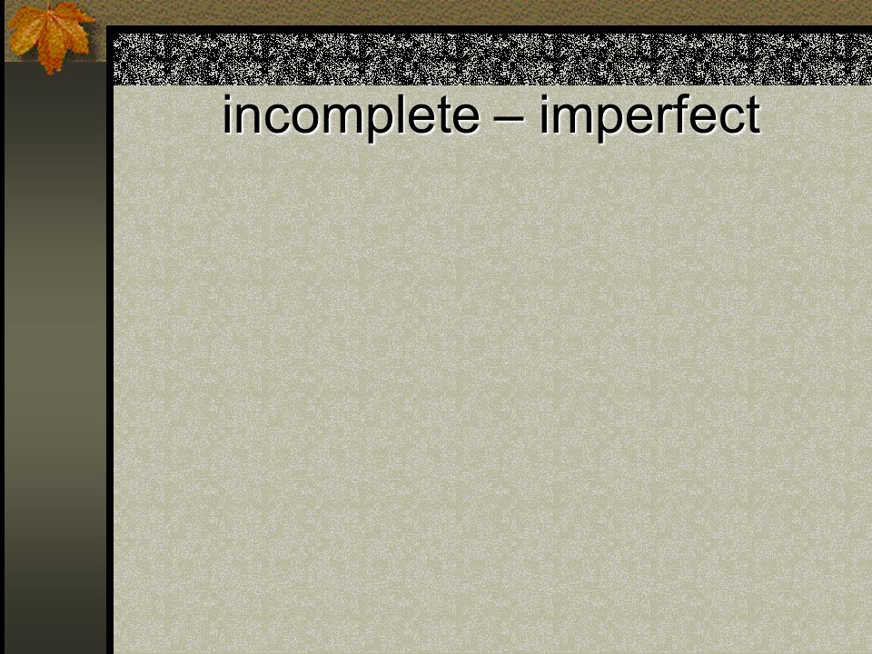 incomplete – imperfect