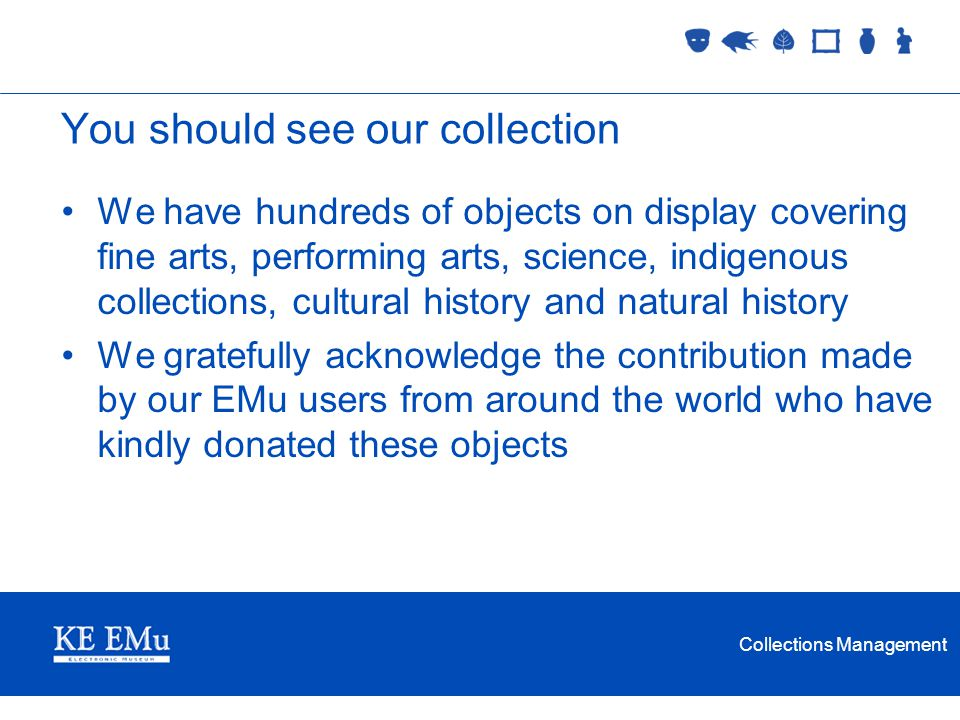 Collections Management You should see our collection We have hundreds of objects on display covering fine arts, performing arts, science, indigenous c