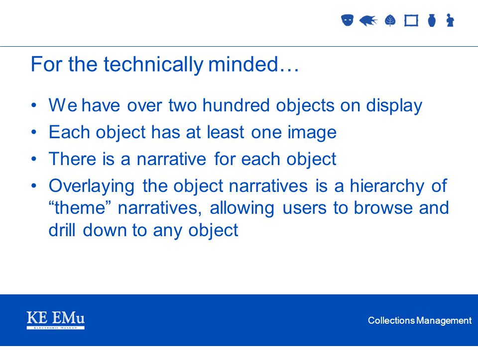 Collections Management For the technically minded… We have over two hundred objects on display Each object has at least one image There is a narrative