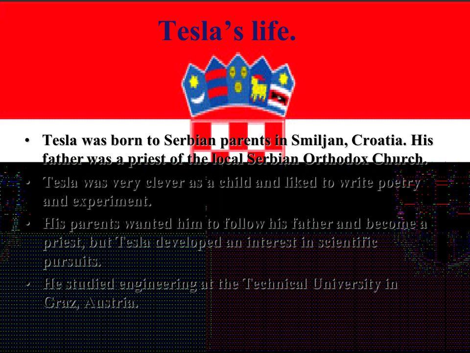 Tesla's life. Tesla was born to Serbian parents in Smiljan, Croatia.