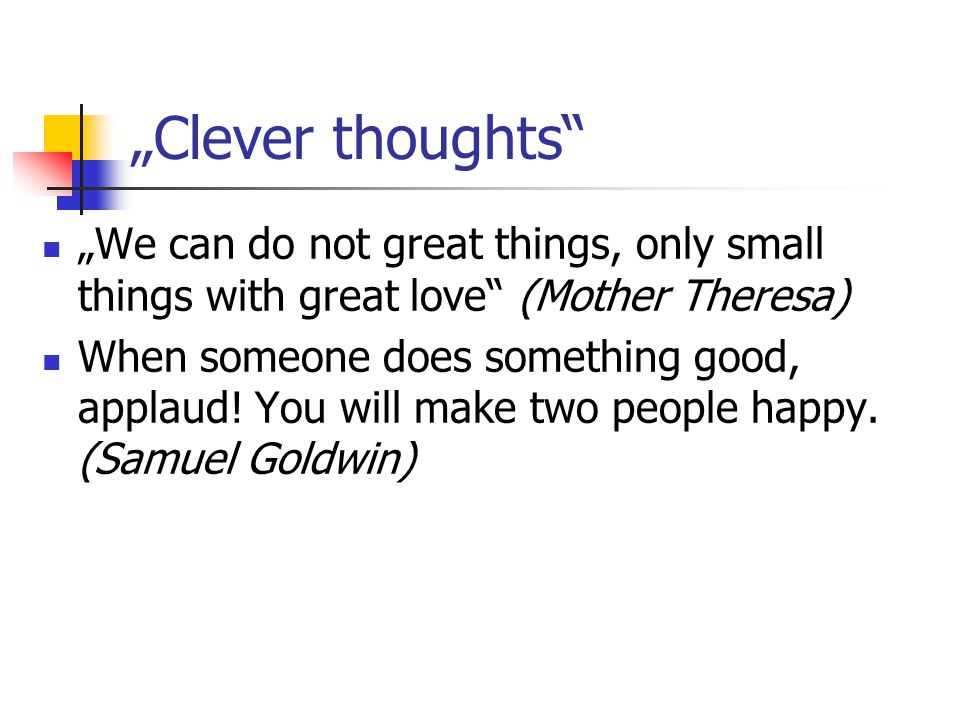 """Clever thoughts"" ""We can do not great things, only small things with great love"" (Mother Theresa) When someone does something good, applaud! You will"