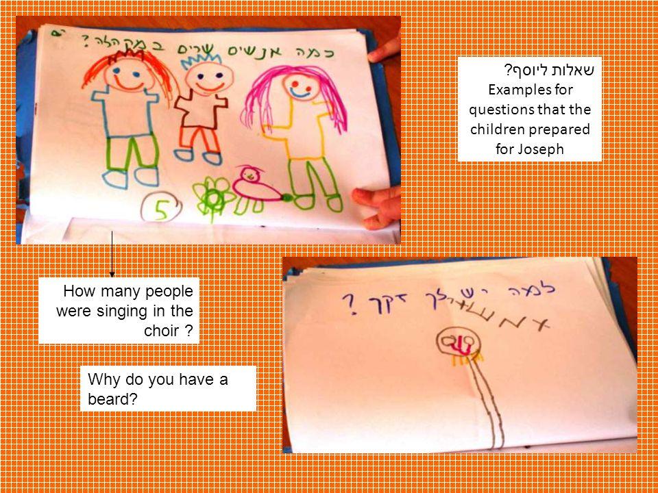 שאלות ליוסף ? Examples for questions that the children prepared for Joseph How many people were singing in the choir ? Why do you have a beard?