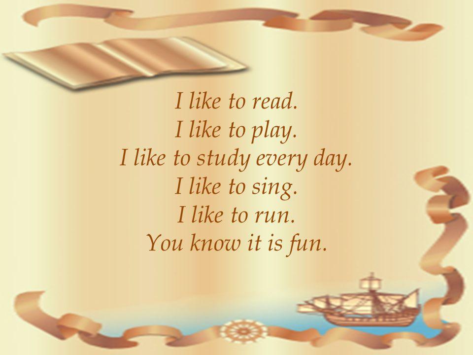 I like to read.I like to play. I like to study every day.