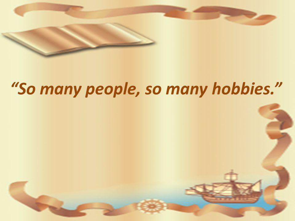 So many people, so many hobbies.