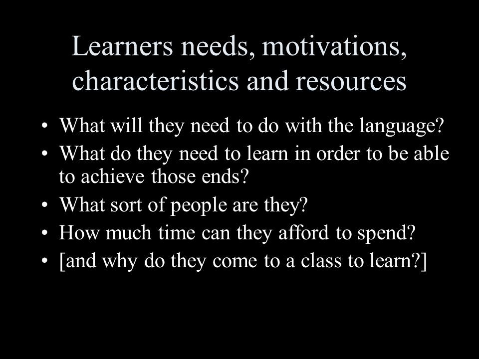Learners needs, motivations, characteristics and resources What will they need to do with the language.